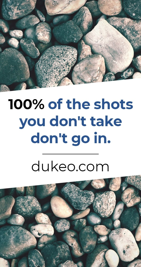 100% of the shots you don't take don't go in.
