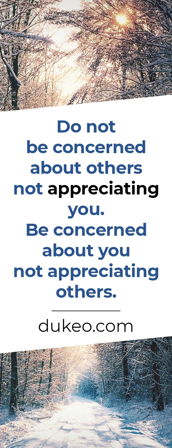 Do not be concerned about others not appreciating you. Be concerned about you not appreciating others.
