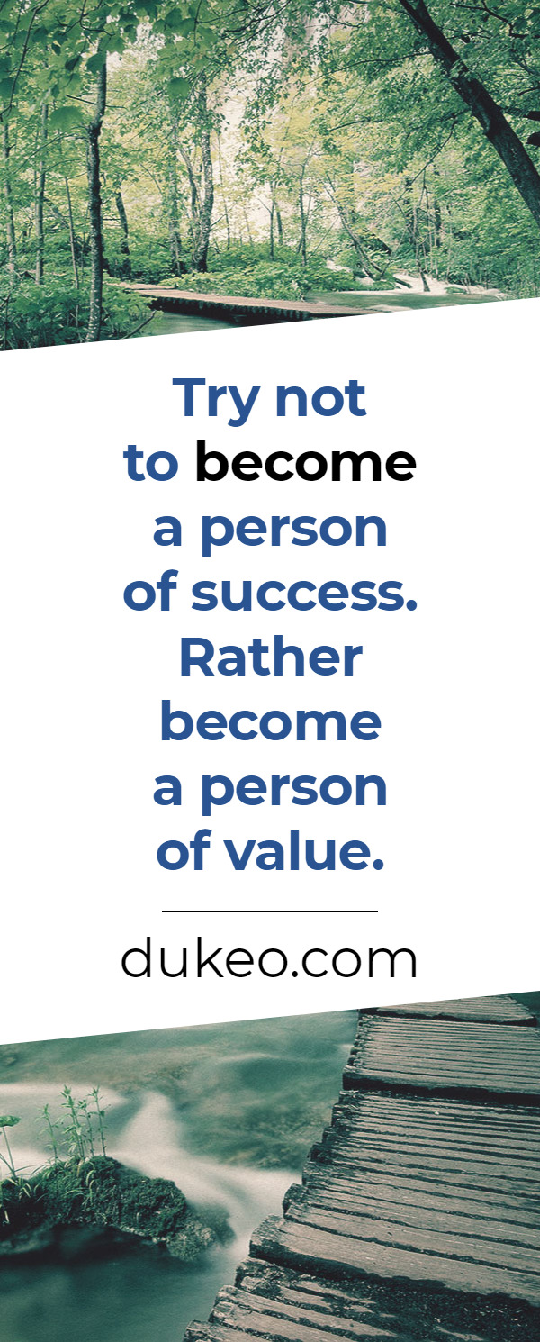 Try not to become a person of success. Rather become a person of value.