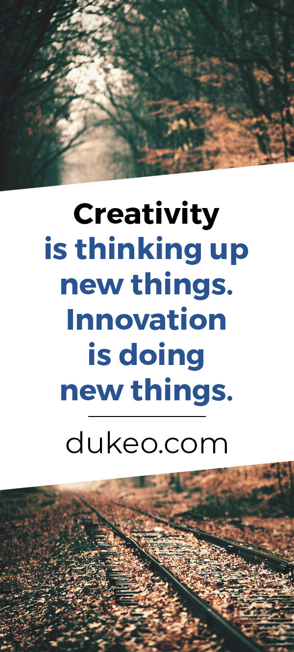 Creativity is thinking up new things. Innovation is doing new things.