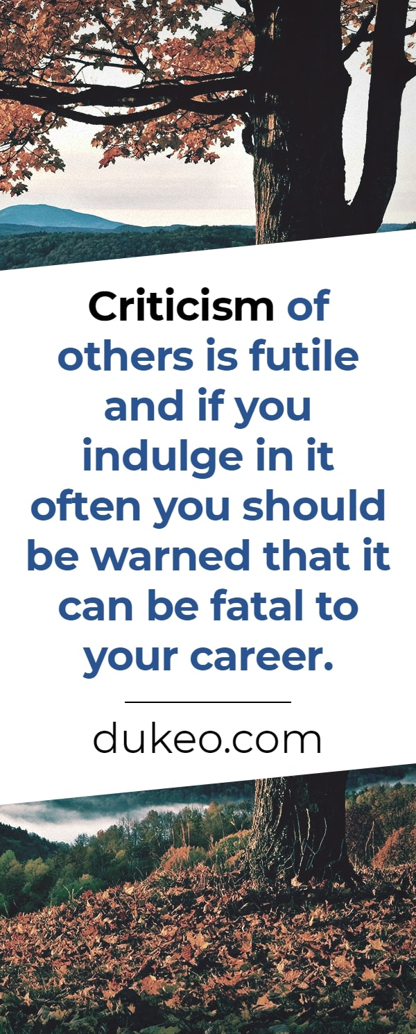 Criticism of others is futile and if you indulge in it often you should be warned that it can be fatal to your career.