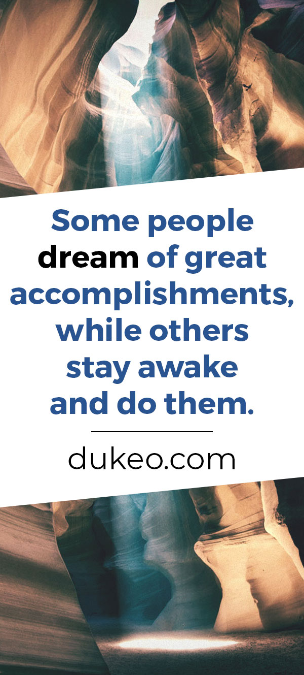 Some people dream of great accomplishments, while others stay awake and do them.