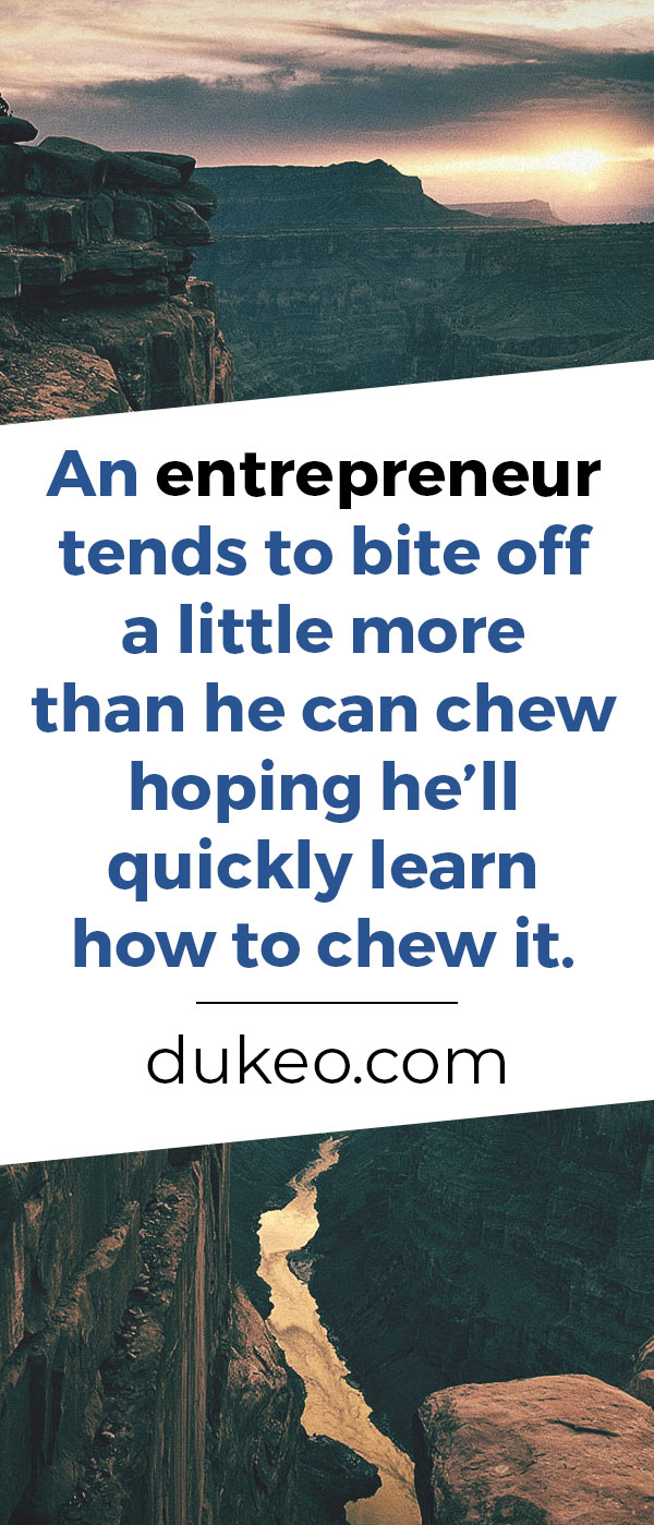 An entrepreneur tends to bite off a little more than he can chew hoping he'll quickly learn how to chew it.