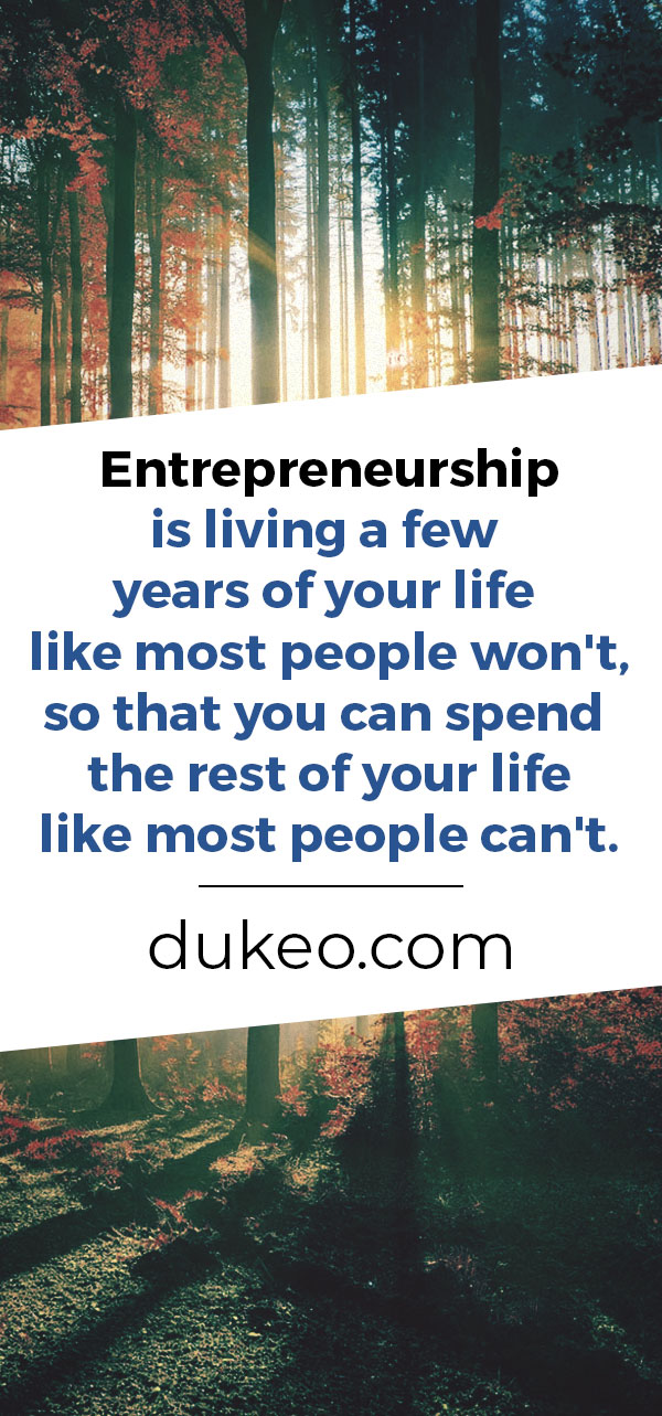 Entrepreneurship is living a few years of your life like most people won't, so that you can spend the rest of your life like most people can't.