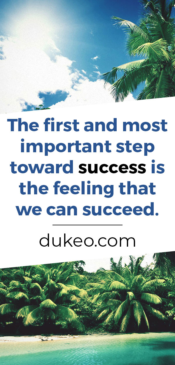 The first and most important step toward success is the feeling that we can succeed.