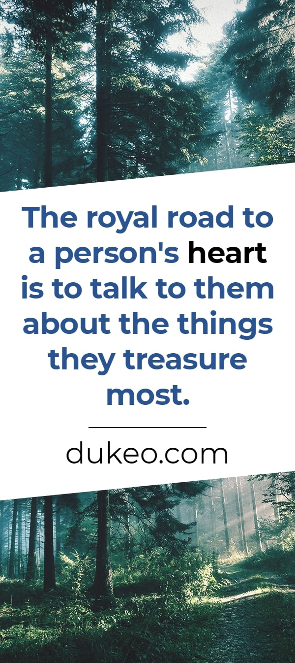 The royal road to a person's heart is to talk to them about the things they treasure most.