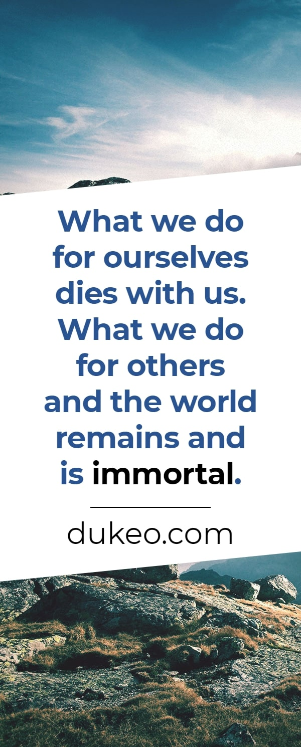 What we do for ourselves dies with us. What we do for others and the world remains and is immortal.
