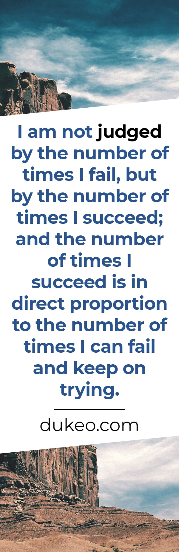 I am not judged by the number of times I fail, but by the number of times I succeed; and the number of times I succeed is in direct proportion to the number of times I can fail and keep on trying.