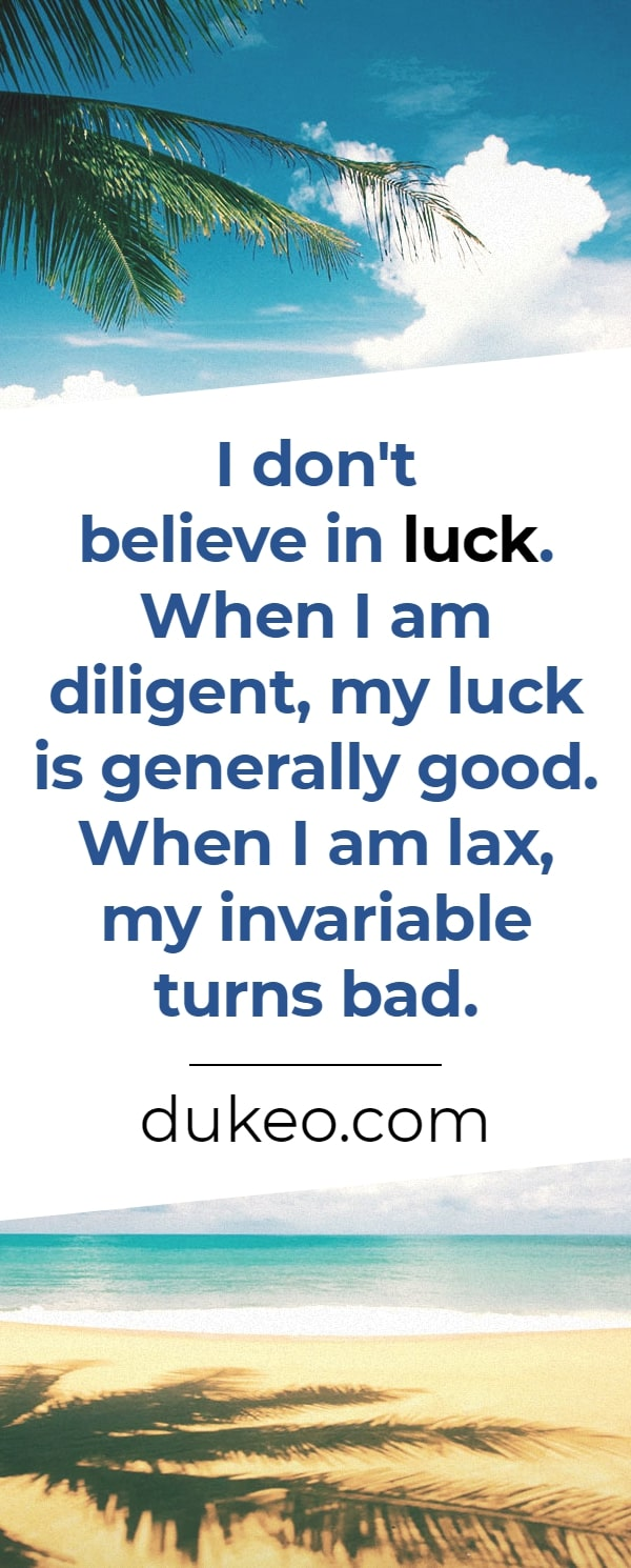 I don't believe in luck. When I am diligent, my luck is generally good. When I am lax, my invariable turns bad.