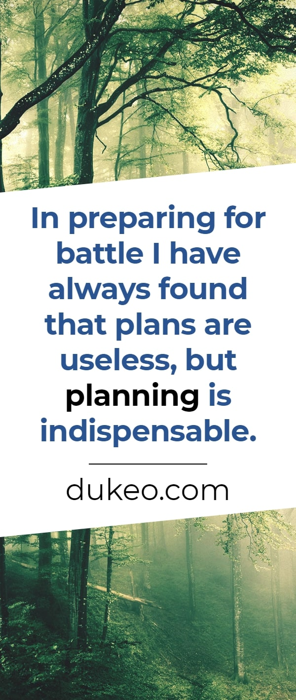 In preparing for battle I have always found that plans are useless, but planning is indispensable.