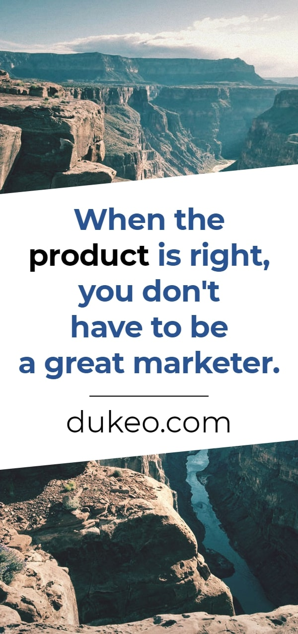 When the product is right, you don't have to be a great marketer.