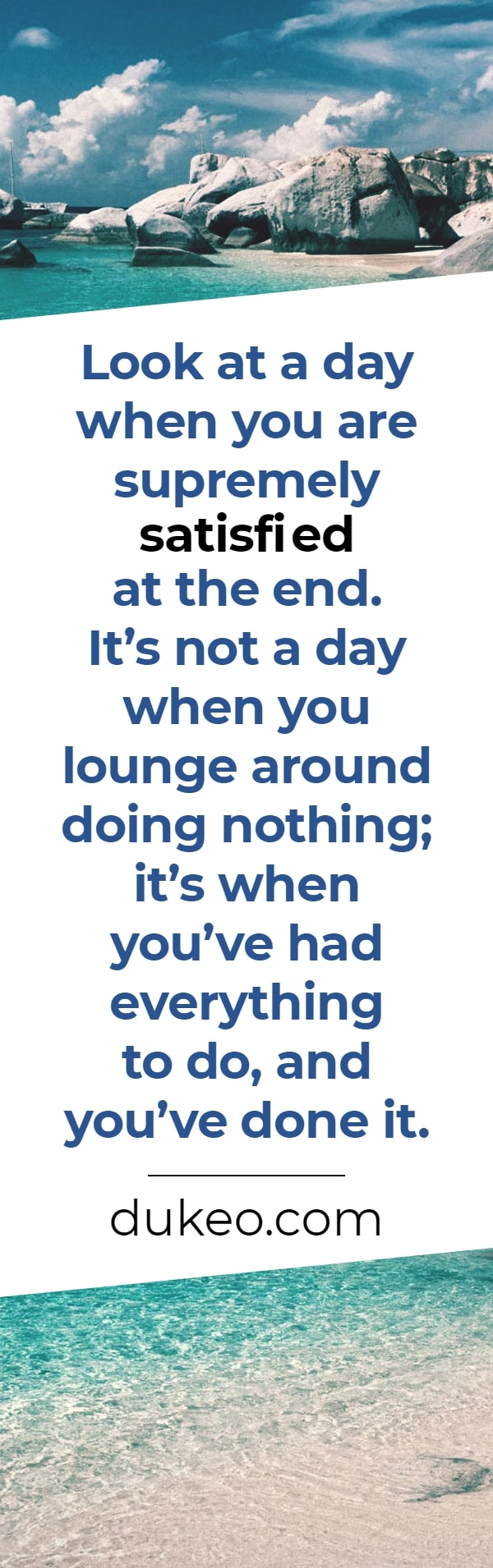 Look at a day when you are supremely satisfied at the end. It's not a day when you lounge around doing nothing; it's when you've had everything to do, and you've done it.